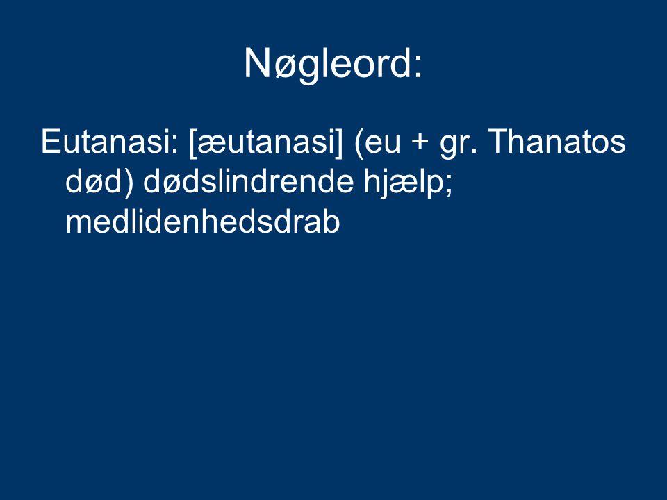 Nøgleord: Eutanasi: [æutanasi] (eu + gr. Thanatos død) dødslindrende hjælp; medlidenhedsdrab